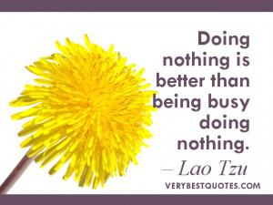 ... Doing nothing is better than being busy doing nothing. Lao Tzu Quotes