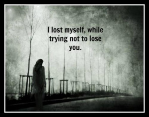 Lost Myself Quotes ~ I lost myself, while trying not to lose you.