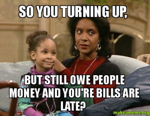 so you turning up but still owe people money and you re bills are late