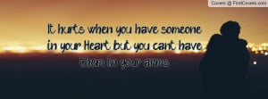It hurts when you have someone in your Heart but you cant have them in ...
