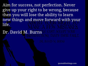 Dr. David M. Burns - quote -- Aim for success, not perfection. Never ...