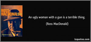 An ugly woman with a gun is a terrible thing. - Ross MacDonald