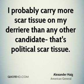 Alexander Haig - I probably carry more scar tissue on my derriere than ...