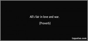 All's fair in love and war. - Proverbs