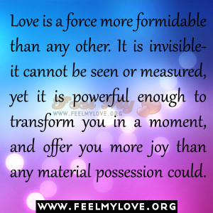 Love is a force more formidable than any other. It is invisible – it ...