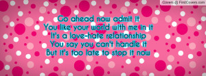 ... love-hate relationship You say you can't handle itBut it's too late to