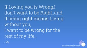 If Loving you is Wrong,I don't want to be Right..and If being right ...