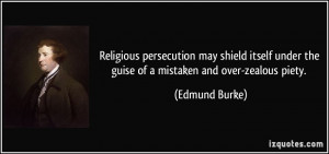 ... under the guise of a mistaken and over-zealous piety. - Edmund Burke