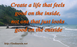 Create a life that feels good - Sassy Sayings http://lindaursin.net