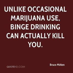 ... Unlike occasional marijuana use, binge drinking can actually kill you