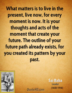 What matters is to live in the present, live now, for every moment is ...