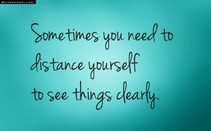 ... You Need To Distance Yourself To See Things Clearly - Thinking Quote