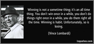 Winning is not a sometime thing; it's an all time thing. You don't win ...