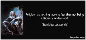 ... fear than not being sufficiently understood. - Stanisław Leszczyński