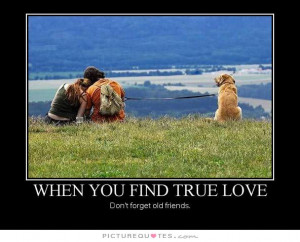 When you find true love don't forget old friends Picture Quote #1