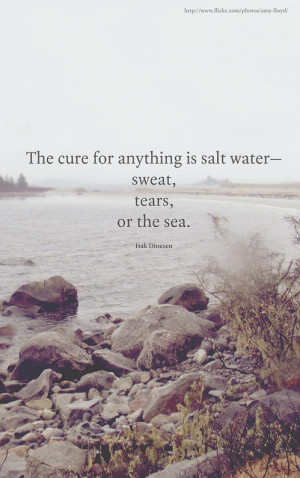The cure for anything is salt water - sweat, tears or the sea. by ...