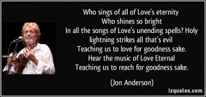 ... of Love Eternal Teaching us to reach for goodness sake. - Jon Anderson