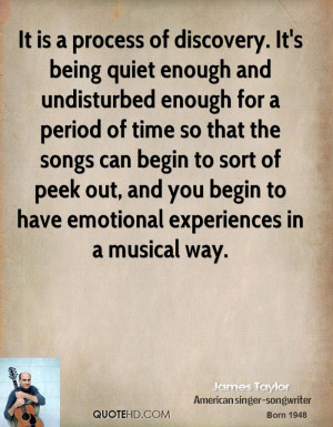 It is a process of discovery. It's being quiet enough and undisturbed ...