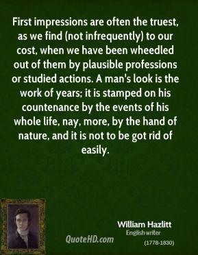 William Hazlitt - First impressions are often the truest, as we find ...