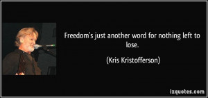 ... just another word for nothing left to lose. - Kris Kristofferson