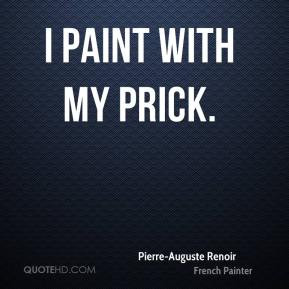 Pierre-Auguste Renoir - I paint with my prick.