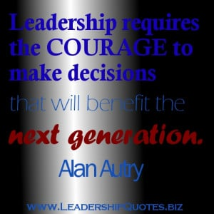 Leadership Requires the Courage to Make Decisions that Will Benefit ...
