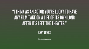 think as an actor you're lucky to have any film take on a life of ...