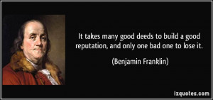 It takes many good deeds to build a good reputation, and only one bad ...