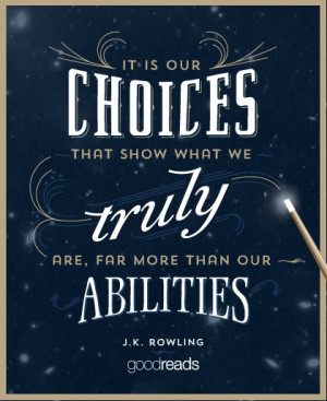 ... is our choices, Harry, that show what we truly are, far more than our