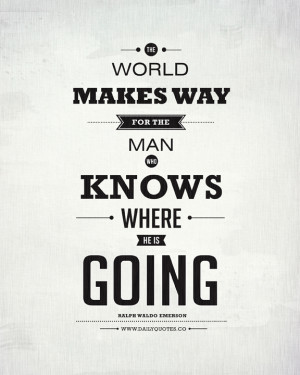 The world makes way for the man who knows where he is going. ~ Ralph ...