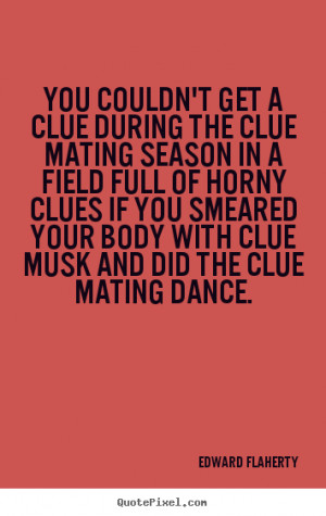 Quote about love - You couldn't get a clue during the clue mating ...