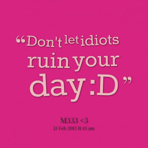 Quotes Picture: don't let idiots ruin your day :d