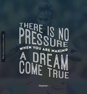 There is no pressure when you are making a dream come true