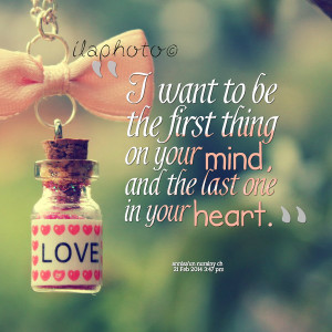 ... to be the first thing on your mind, and the last one in your heart