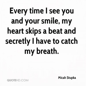 Every time I see you and your smile, my heart skips a beat and ...
