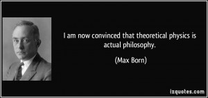 ... convinced that theoretical physics is actual philosophy. - Max Born