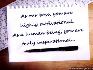 21) As our boss, you are highly motivational. As a human being, you ...