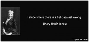 abide where there is a fight against wrong. - Mary Harris Jones