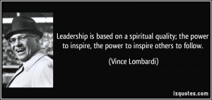 ... to inspire, the power to inspire others to follow. - Vince Lombardi