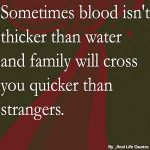 ... blood isn't thicker than water and family will cross you ... More