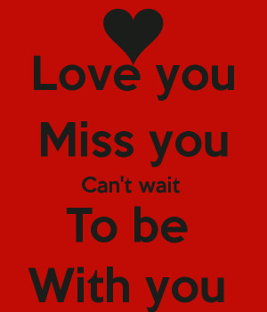 Love you Miss you Can't wait To be With you