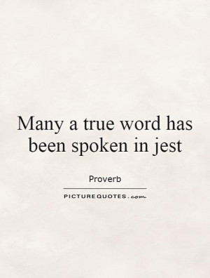 Many a true word is spoken in jest Picture Quote 1