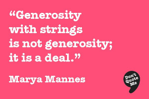 ... with strings is not generosity; it is a deal. - Marya Mannes #quote