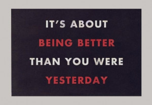 It's about being better than you were yesterday