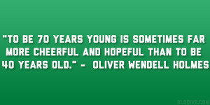 "... and hopeful than to be 40 years old."" – Oliver Wendell Holmes"