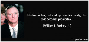 Idealism is fine; but as it approaches reality, the cost becomes ...