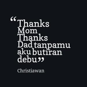 Quotes Picture: thanks mom thanks dad tanpamu aku butiran debu