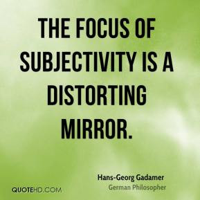 Hans-Georg Gadamer - The focus of subjectivity is a distorting mirror.