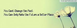 you can't change the past you can only make the future a better place ...