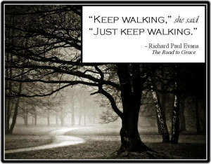 Just keep walking...So many times in my life I've found that's all I ...